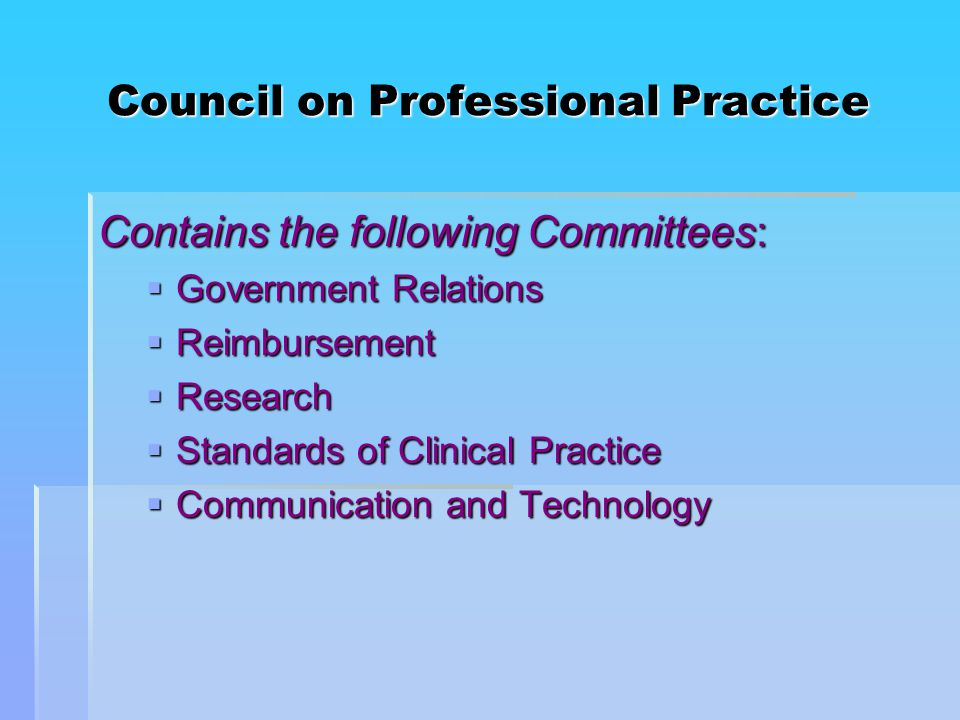 Council on Professional Practice Contains the following Committees:  Government Relations  Reimbursement  Research  Standards of Clinical Practice  Communication and Technology