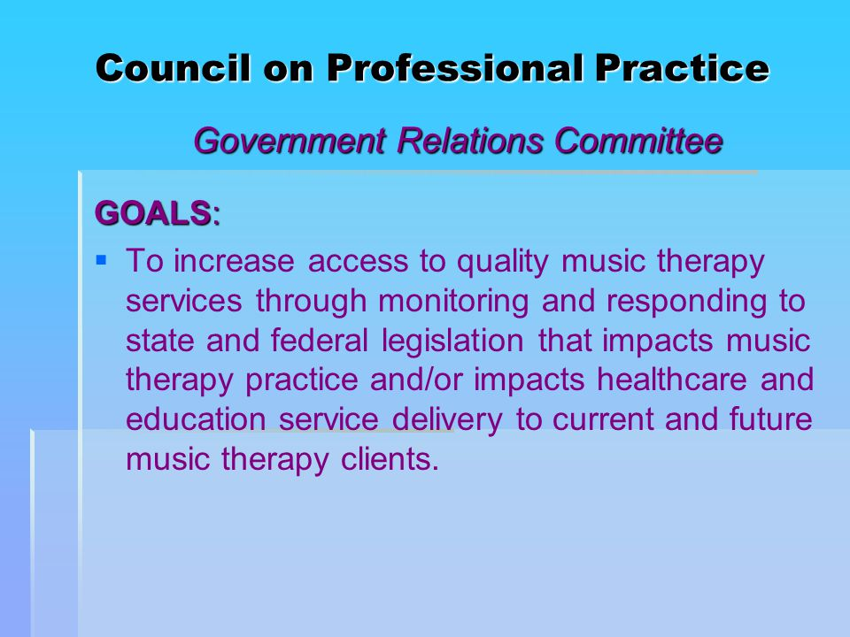 Council on Professional Practice Government Relations Committee GOALS:   To increase access to quality music therapy services through monitoring and responding to state and federal legislation that impacts music therapy practice and/or impacts healthcare and education service delivery to current and future music therapy clients.