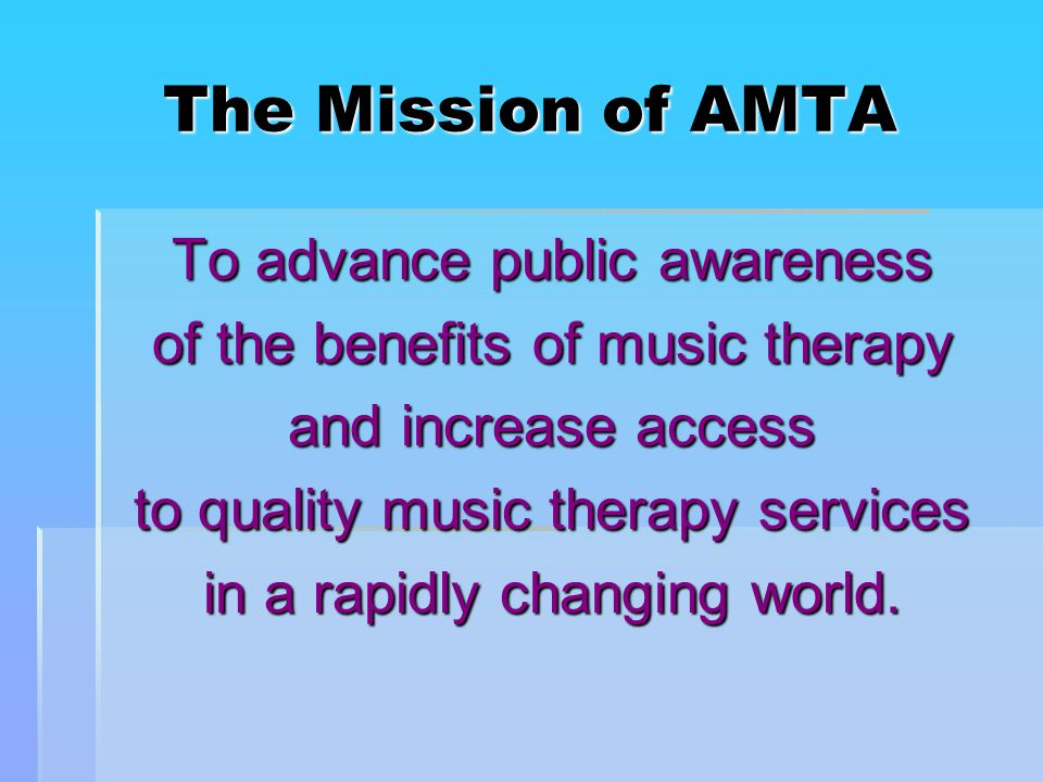 The Mission of AMTA To advance public awareness of the benefits of music therapy and increase access to quality music therapy services in a rapidly changing world.