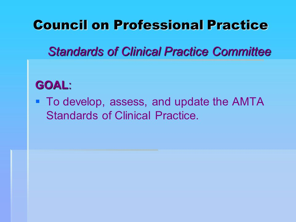 Council on Professional Practice Standards of Clinical Practice Committee GOAL:   To develop, assess, and update the AMTA Standards of Clinical Practice.
