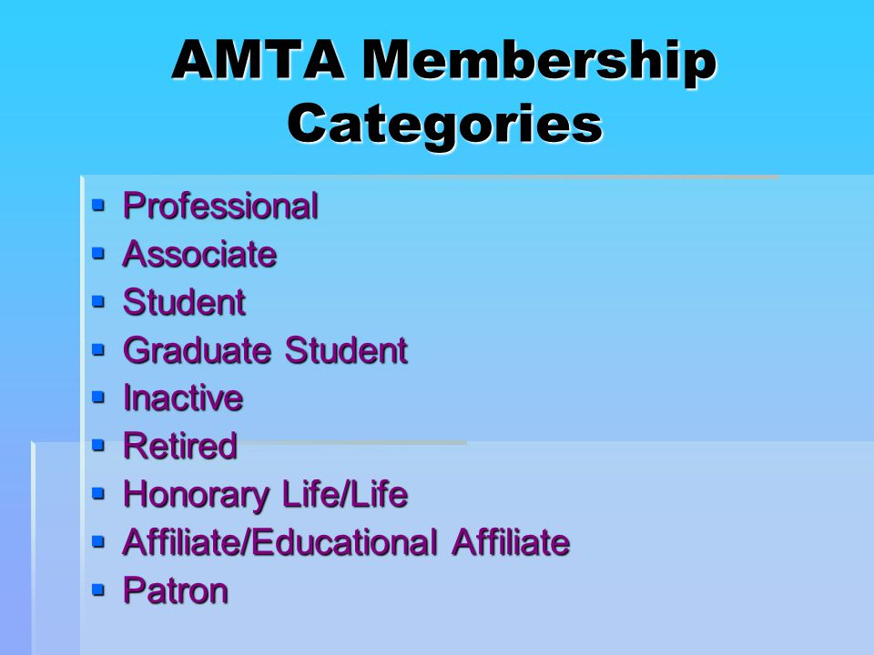 AMTA Membership Categories  Professional  Associate  Student  Graduate Student  Inactive  Retired  Honorary Life/Life  Affiliate/Educational Affiliate  Patron
