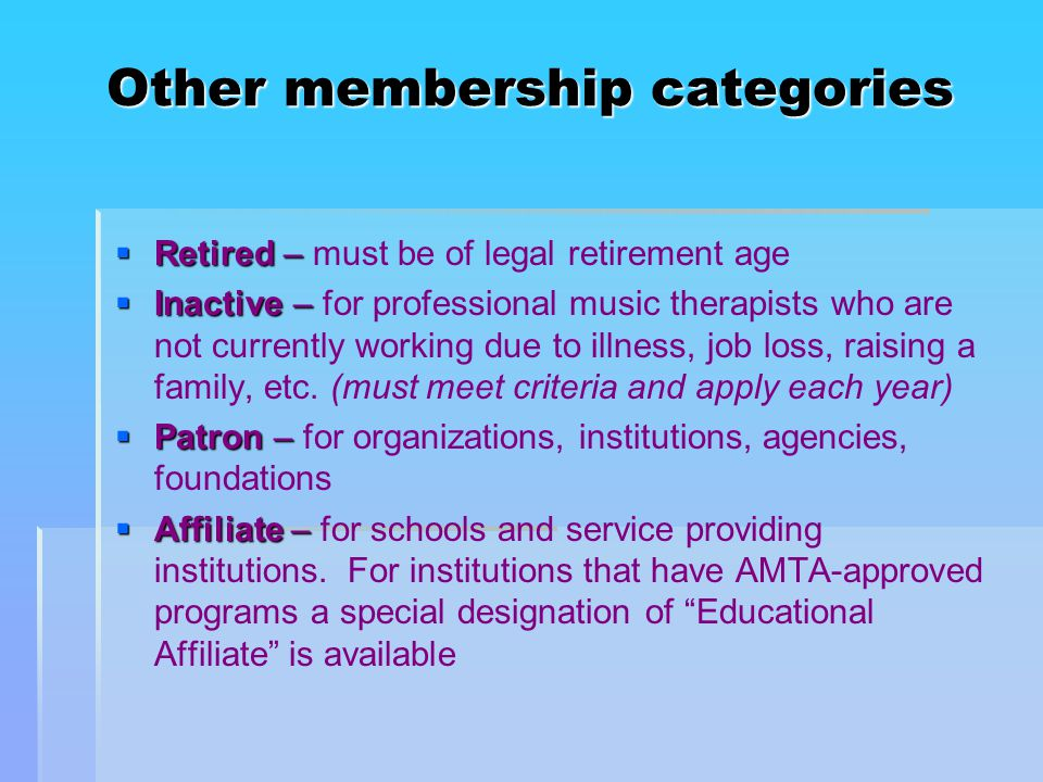 Other membership categories  Retired –  Retired – must be of legal retirement age  Inactive –  Inactive – for professional music therapists who are not currently working due to illness, job loss, raising a family, etc.