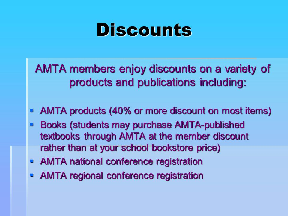 Discounts AMTA members enjoy discounts on a variety of products and publications including:  AMTA products (40% or more discount on most items)  Books (students may purchase AMTA-published textbooks through AMTA at the member discount rather than at your school bookstore price)  AMTA national conference registration  AMTA regional conference registration