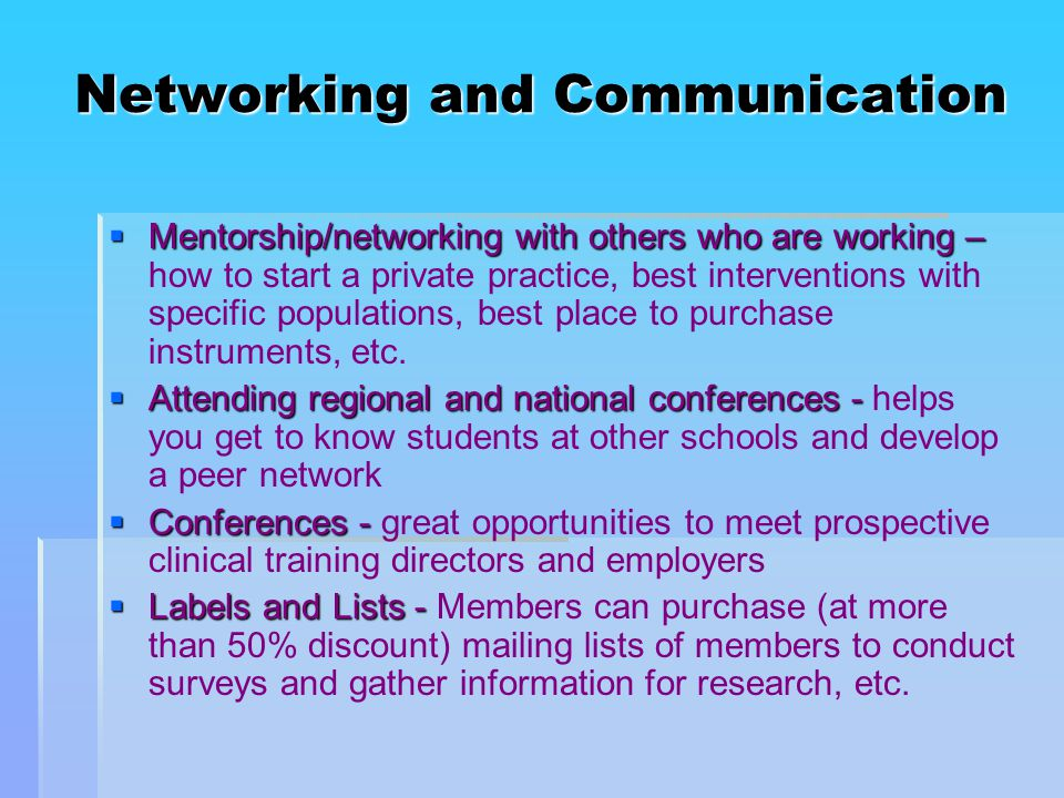 Networking and Communication  Mentorship/networking with others who are working –  Mentorship/networking with others who are working – how to start a private practice, best interventions with specific populations, best place to purchase instruments, etc.