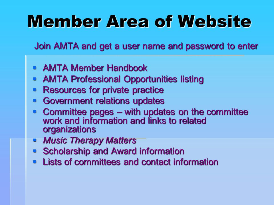 Member Area of Website Join AMTA and get a user name and password to enter  AMTA Member Handbook  AMTA Professional Opportunities listing  Resources for private practice  Government relations updates  Committee pages – with updates on the committee work and information and links to related organizations  Music Therapy Matters  Scholarship and Award information  Lists of committees and contact information