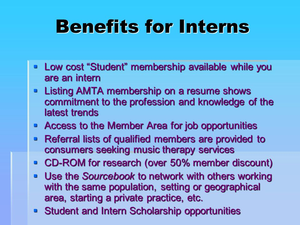 Benefits for Interns  Low cost Student membership available while you are an intern  Listing AMTA membership on a resume shows commitment to the profession and knowledge of the latest trends  Access to the Member Area for job opportunities  Referral lists of qualified members are provided to consumers seeking music therapy services  CD-ROM for research (over 50% member discount)  Use the Sourcebook to network with others working with the same population, setting or geographical area, starting a private practice, etc.