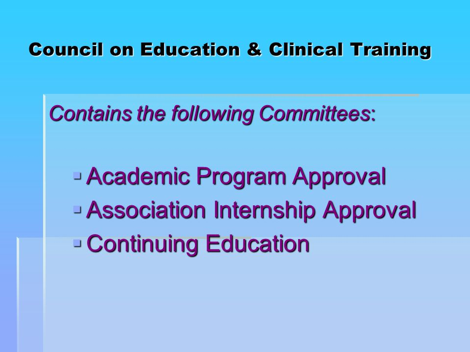 Council on Education & Clinical Training Contains the following Committees:  Academic Program Approval  Association Internship Approval  Continuing Education