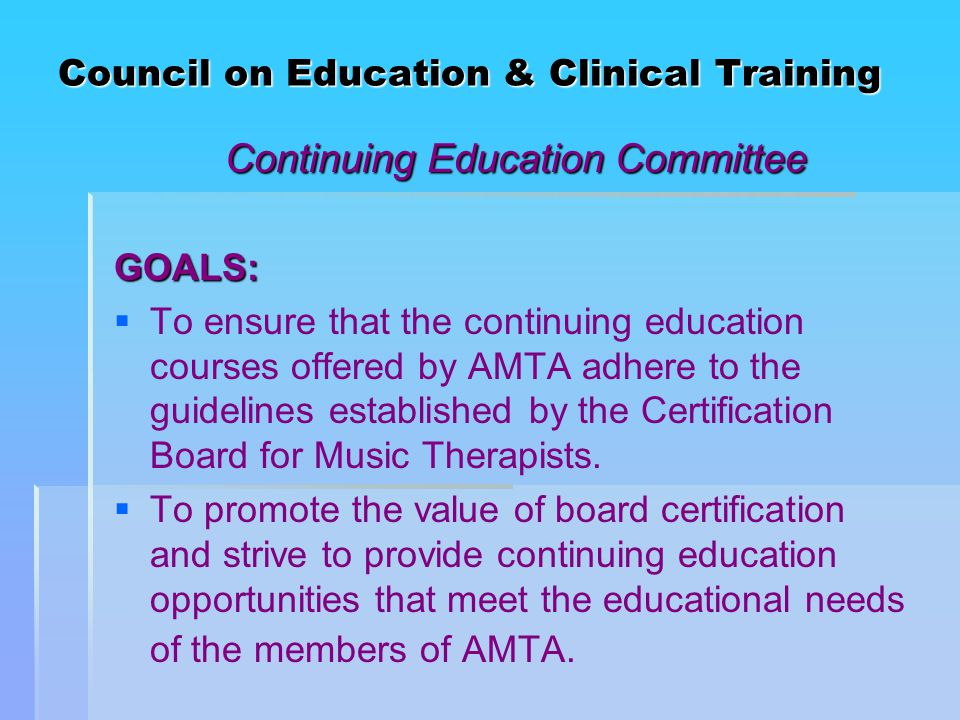 Council on Education & Clinical Training Continuing Education Committee GOALS:   To ensure that the continuing education courses offered by AMTA adhere to the guidelines established by the Certification Board for Music Therapists.