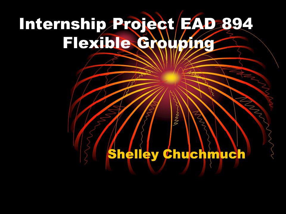 Internship Project EAD 894 Flexible Grouping Shelley Chuchmuch