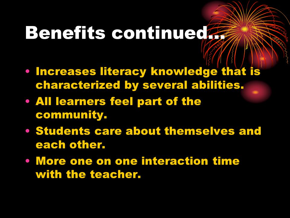 Benefits continued… Increases literacy knowledge that is characterized by several abilities.