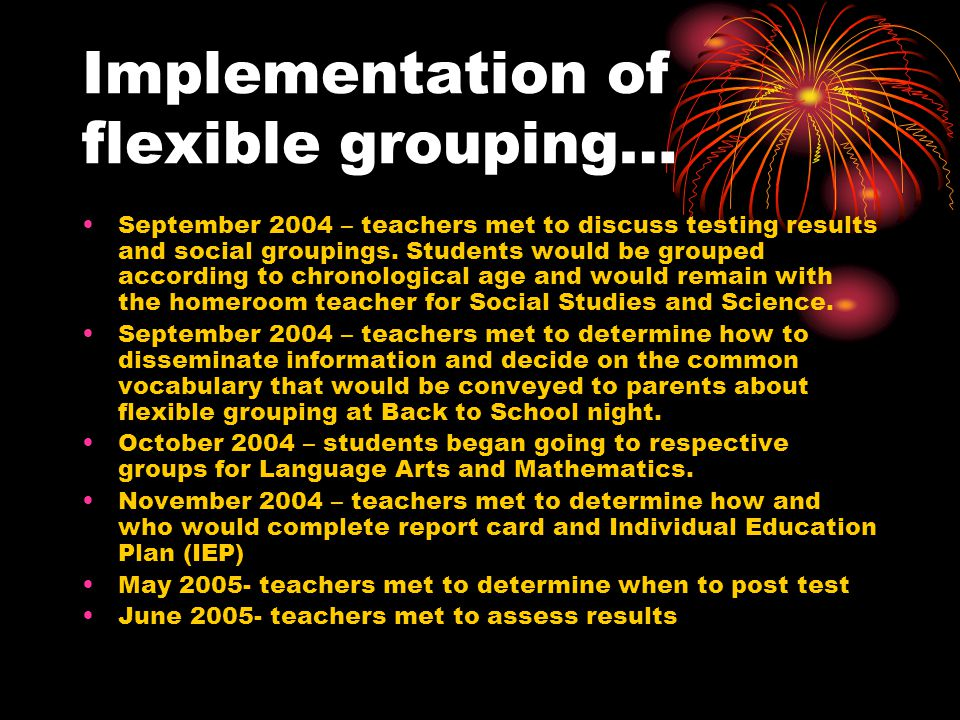 Implementation of flexible grouping… September 2004 – teachers met to discuss testing results and social groupings.