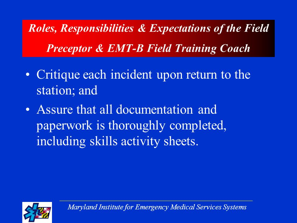 Maryland Institute for Emergency Medical Services Systems Roles, Responsibilities & Expectations of the Field Preceptor & EMT-B Field Training Coach Critique each incident upon return to the station; and Assure that all documentation and paperwork is thoroughly completed, including skills activity sheets.