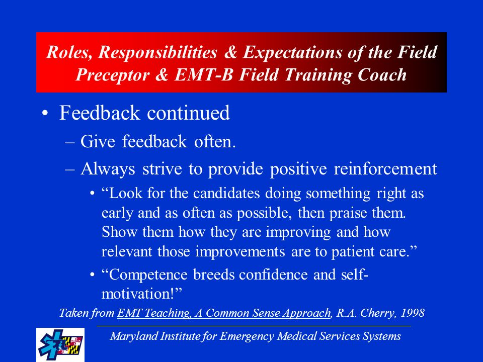 Maryland Institute for Emergency Medical Services Systems Roles, Responsibilities & Expectations of the Field Preceptor & EMT-B Field Training Coach Feedback continued –Give feedback often.
