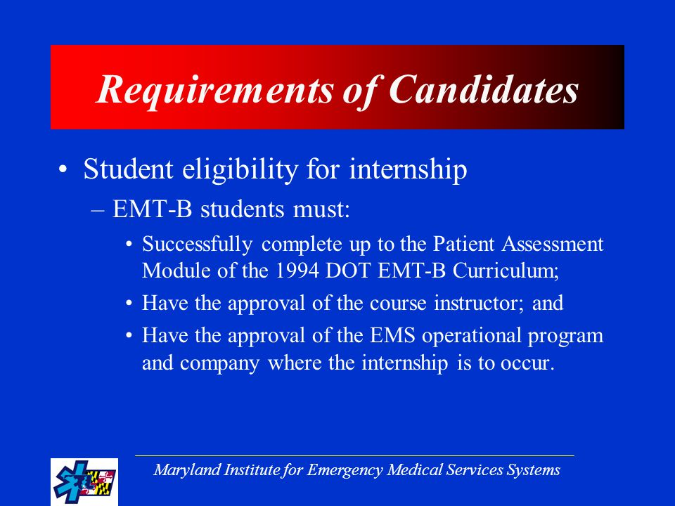Maryland Institute for Emergency Medical Services Systems Requirements of Candidates Student eligibility for internship –EMT-B students must: Successfully complete up to the Patient Assessment Module of the 1994 DOT EMT-B Curriculum; Have the approval of the course instructor; and Have the approval of the EMS operational program and company where the internship is to occur.