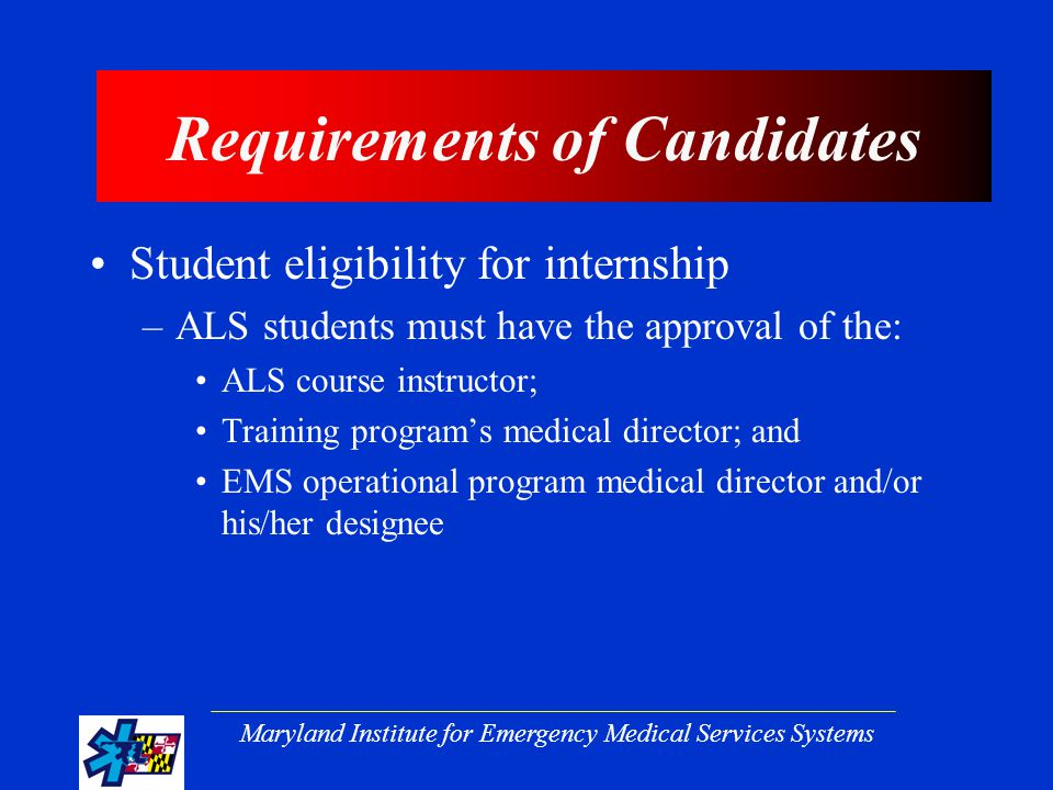 Maryland Institute for Emergency Medical Services Systems Requirements of Candidates Student eligibility for internship –ALS students must have the approval of the: ALS course instructor; Training program's medical director; and EMS operational program medical director and/or his/her designee