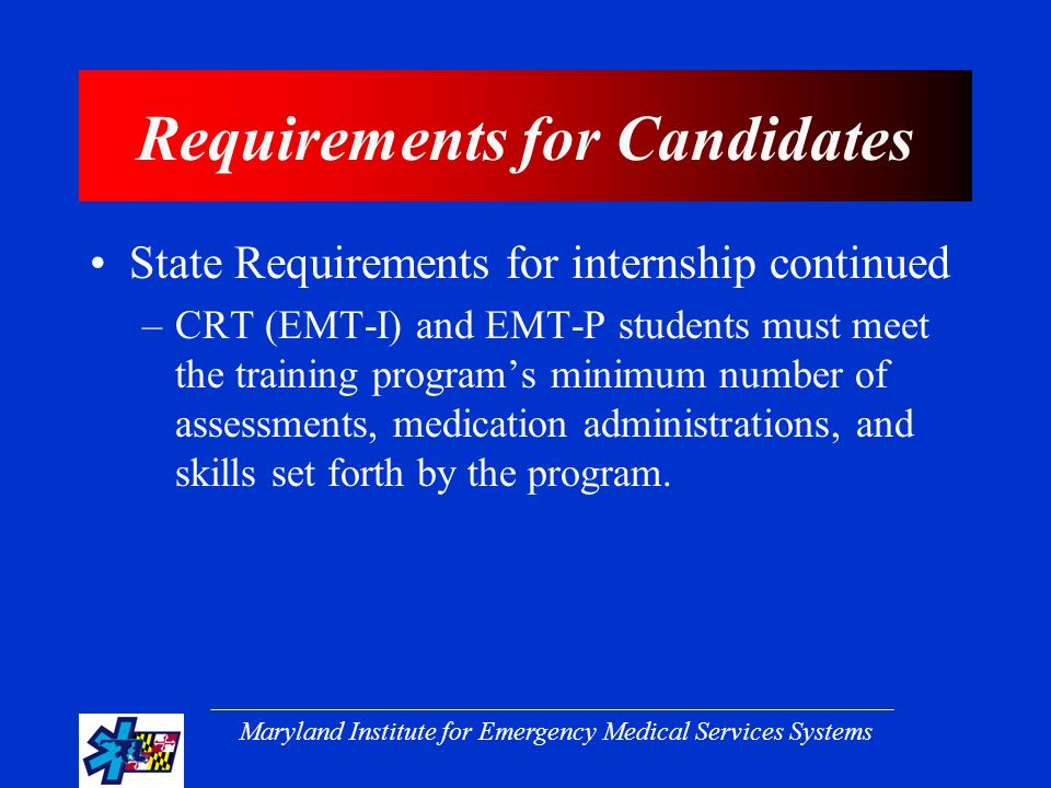 Maryland Institute for Emergency Medical Services Systems Requirements for Candidates State Requirements for internship continued –CRT (EMT-I) and EMT-P students must meet the training program's minimum number of assessments, medication administrations, and skills set forth by the program.