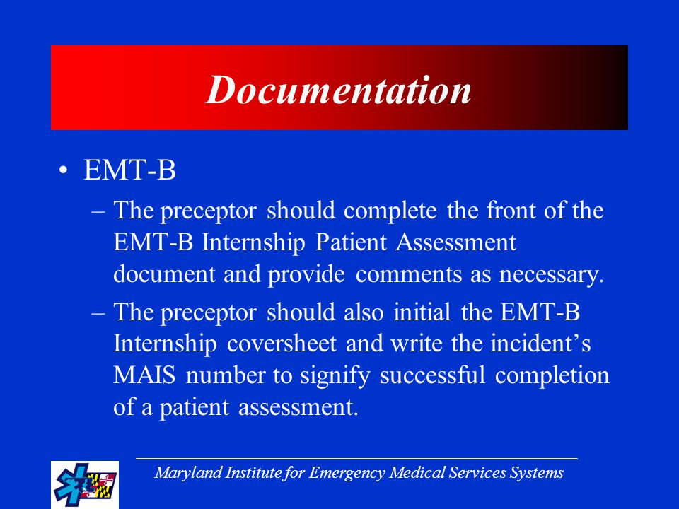 Maryland Institute for Emergency Medical Services Systems Documentation EMT-B –The preceptor should complete the front of the EMT-B Internship Patient Assessment document and provide comments as necessary.