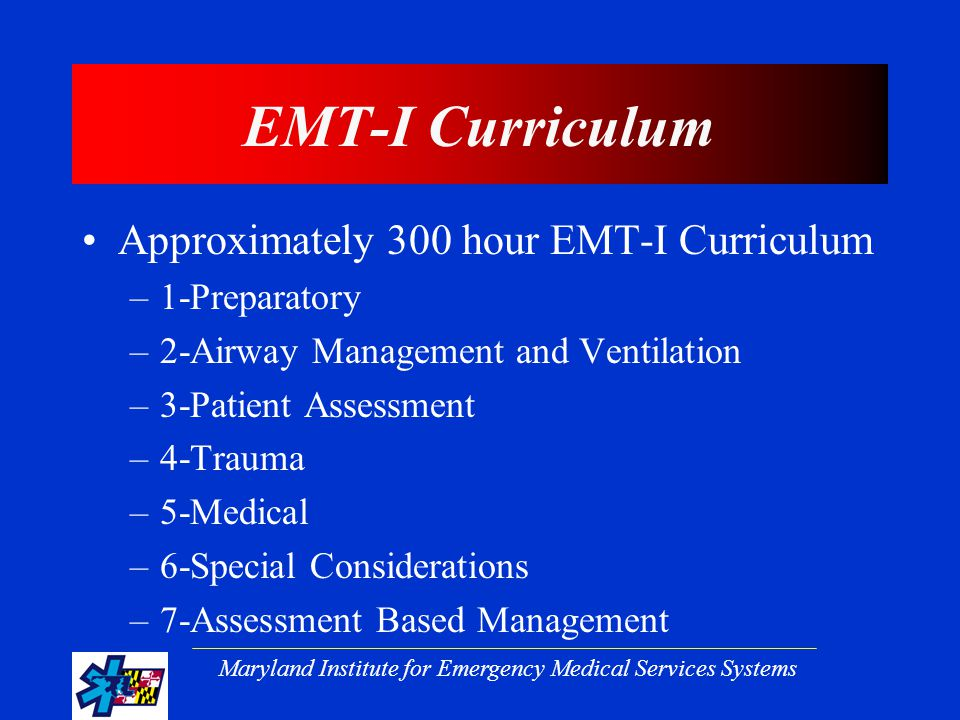 Maryland Institute for Emergency Medical Services Systems EMT-I Curriculum Approximately 300 hour EMT-I Curriculum –1-Preparatory –2-Airway Management and Ventilation –3-Patient Assessment –4-Trauma –5-Medical –6-Special Considerations –7-Assessment Based Management