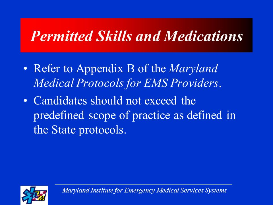 Maryland Institute for Emergency Medical Services Systems Permitted Skills and Medications Refer to Appendix B of the Maryland Medical Protocols for EMS Providers.