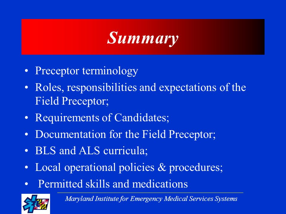 Maryland Institute for Emergency Medical Services Systems Summary Preceptor terminology Roles, responsibilities and expectations of the Field Preceptor; Requirements of Candidates; Documentation for the Field Preceptor; BLS and ALS curricula; Local operational policies & procedures; Permitted skills and medications