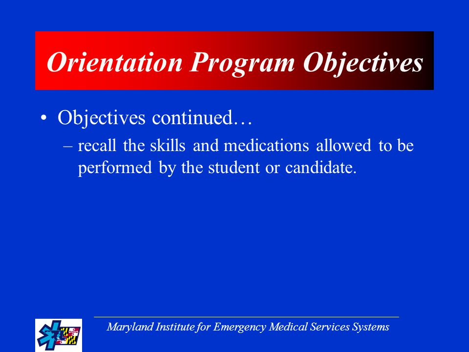 Maryland Institute for Emergency Medical Services Systems Orientation Program Objectives Objectives continued… –recall the skills and medications allowed to be performed by the student or candidate.