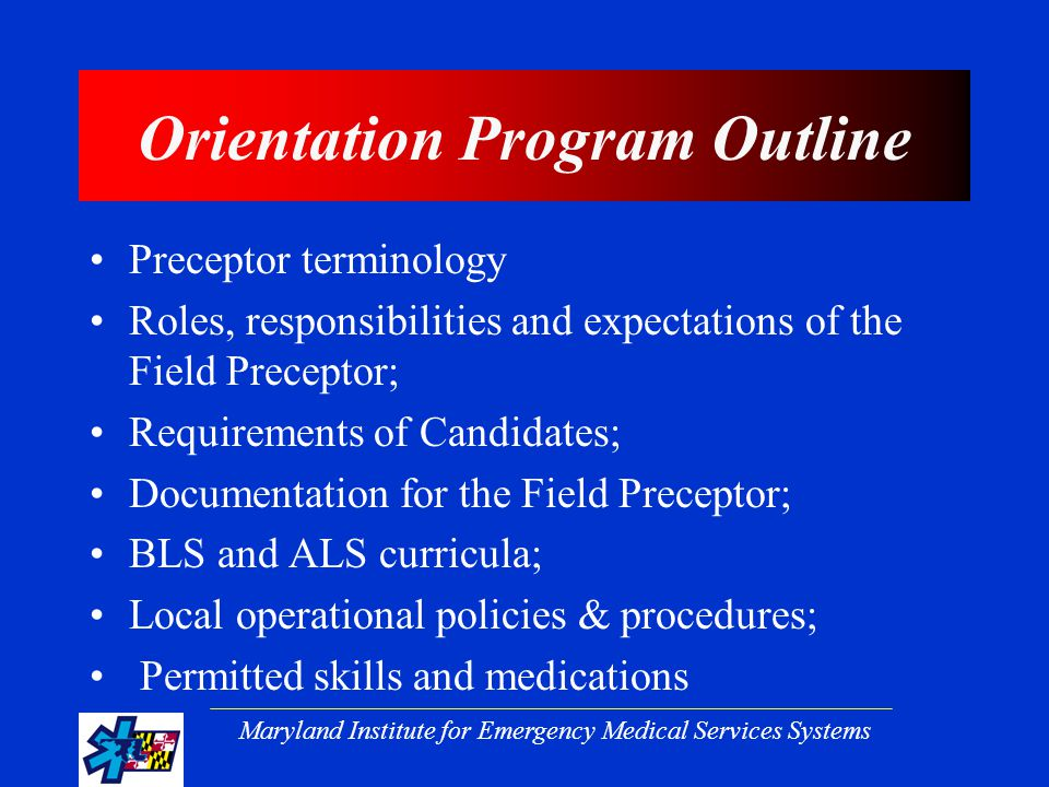 Maryland Institute for Emergency Medical Services Systems Orientation Program Outline Preceptor terminology Roles, responsibilities and expectations of the Field Preceptor; Requirements of Candidates; Documentation for the Field Preceptor; BLS and ALS curricula; Local operational policies & procedures; Permitted skills and medications