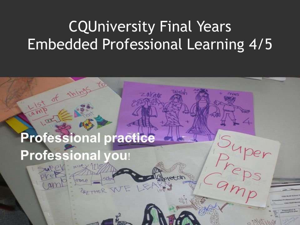 CQUniversity Final Years Embedded Professional Learning 4/5 Professional practice Professional you !