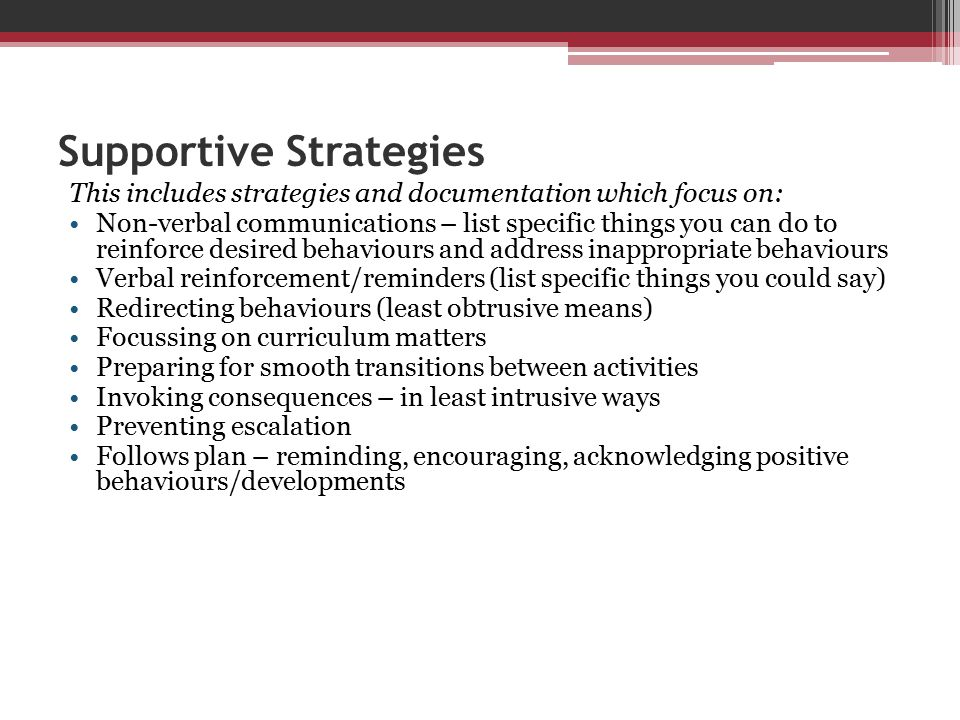 Supportive Strategies This includes strategies and documentation which focus on: Non-verbal communications – list specific things you can do to reinfo