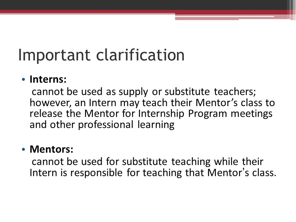 Important clarification Interns: cannot be used as supply or substitute teachers; however, an Intern may teach their Mentor's class to release the Men