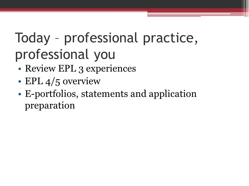 Today – professional practice, professional you Review EPL 3 experiences EPL 4/5 overview E-portfolios, statements and application preparation