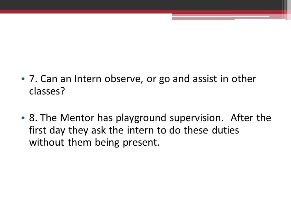 7. Can an Intern observe, or go and assist in other classes? 8. The Mentor has playground supervision. After the first day they ask the intern to do t