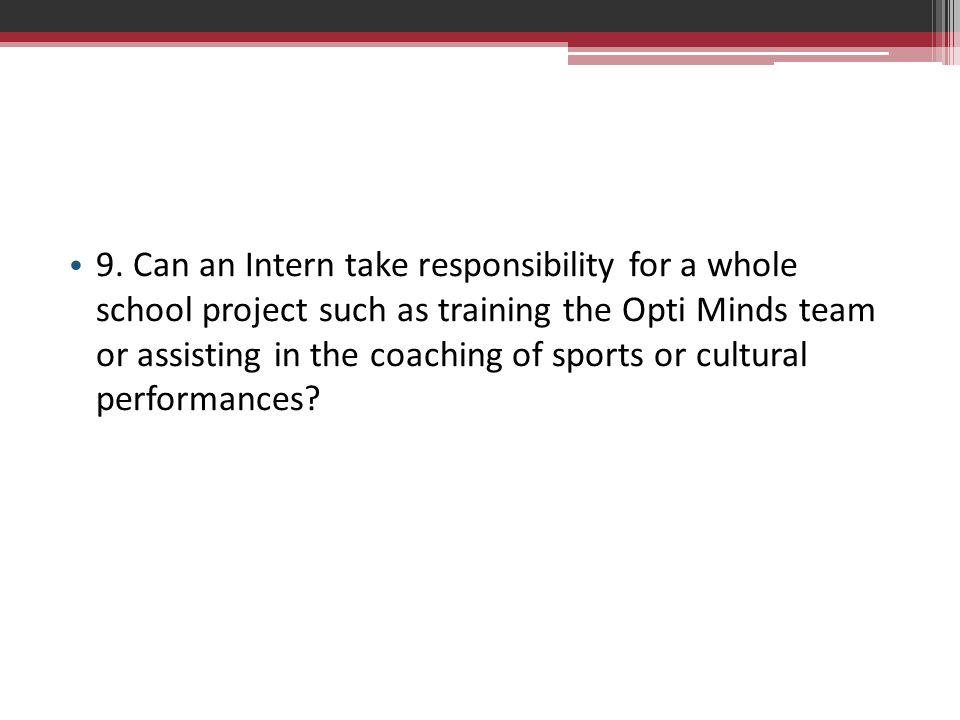 9. Can an Intern take responsibility for a whole school project such as training the Opti Minds team or assisting in the coaching of sports or cultura