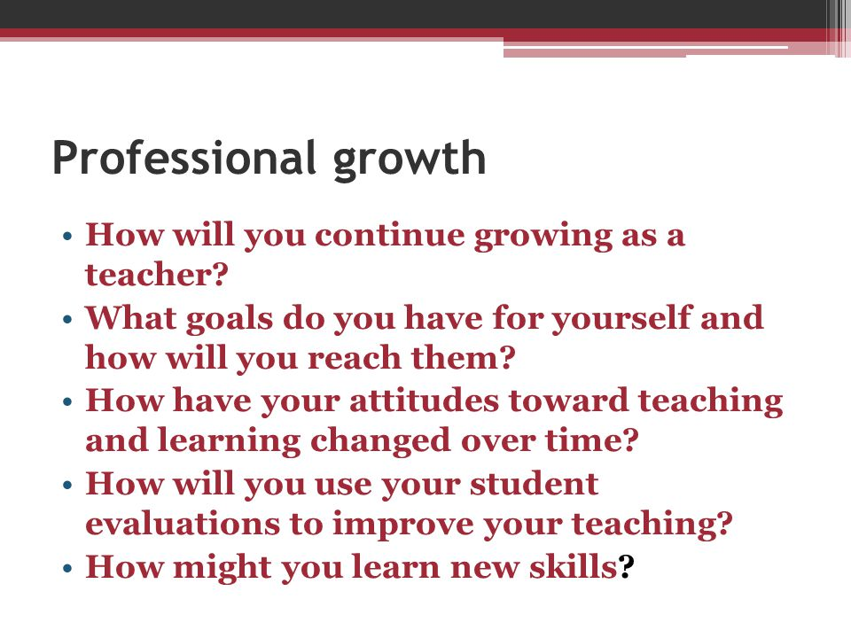 Professional growth How will you continue growing as a teacher? What goals do you have for yourself and how will you reach them? How have your attitud