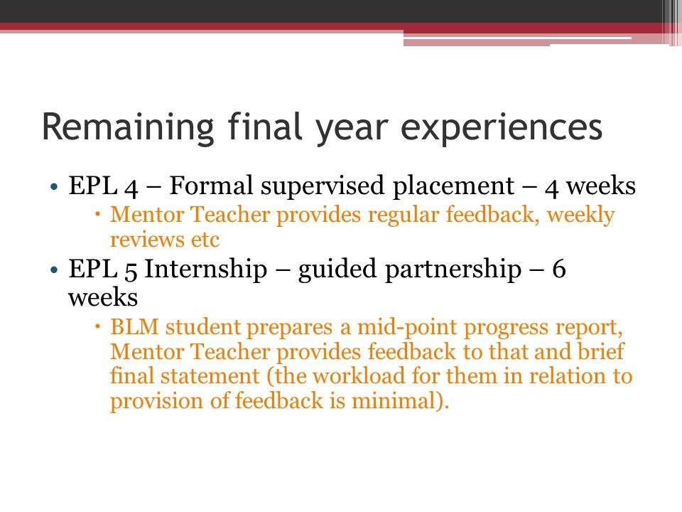 Remaining final year experiences EPL 4 – Formal supervised placement – 4 weeks  Mentor Teacher provides regular feedback, weekly reviews etc EPL 5 In