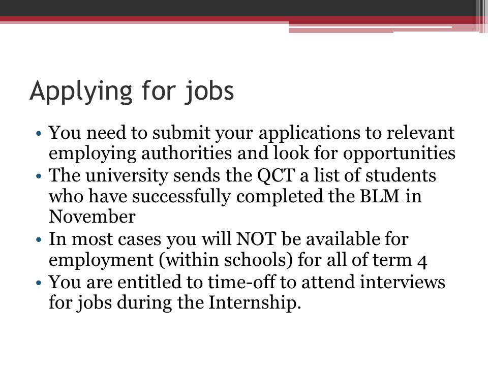 Applying for jobs You need to submit your applications to relevant employing authorities and look for opportunities The university sends the QCT a lis