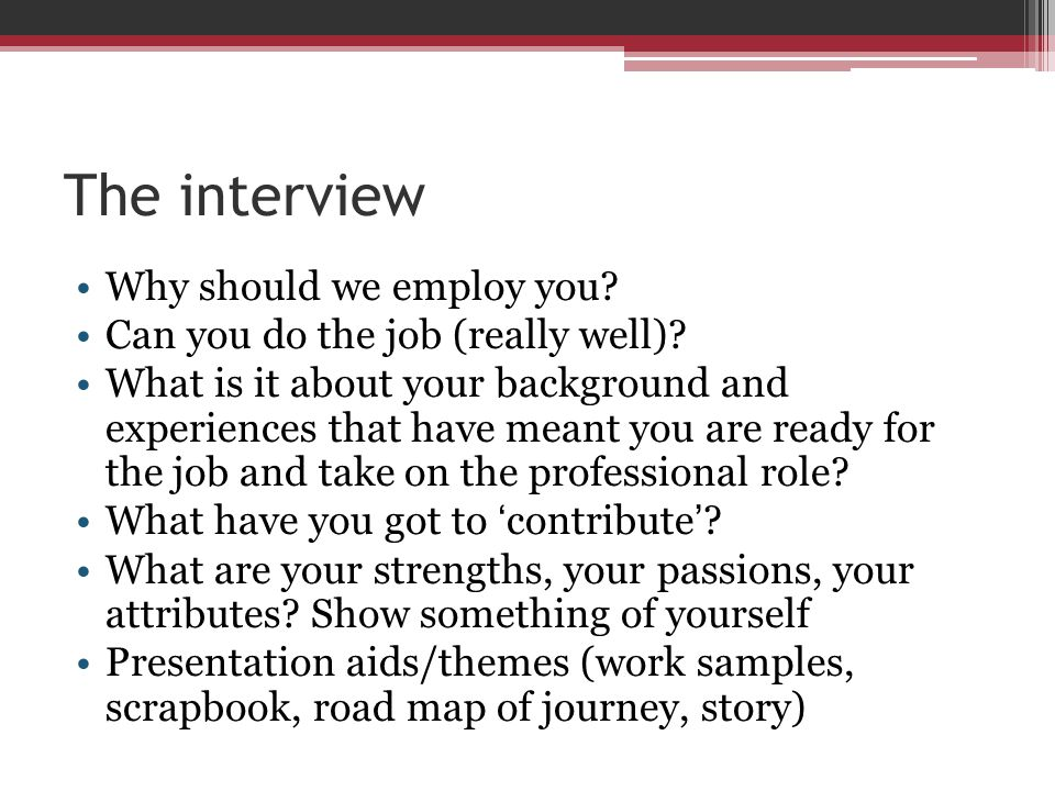 The interview Why should we employ you? Can you do the job (really well)? What is it about your background and experiences that have meant you are rea