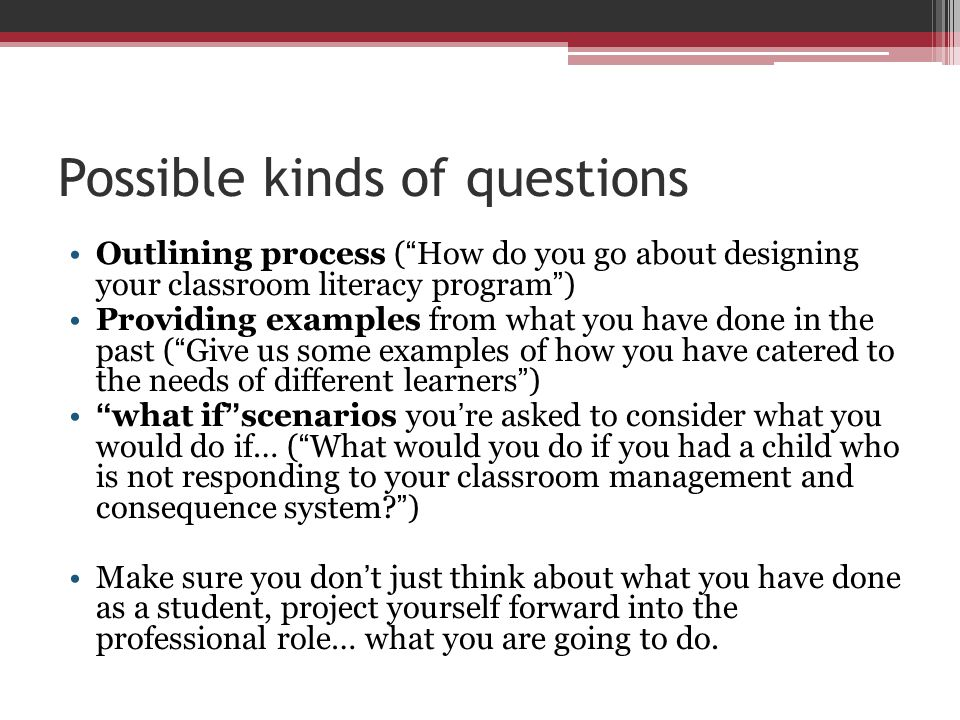 "Possible kinds of questions Outlining process ( "" How do you go about designing your classroom literacy program "" ) Providing examples from what you h"