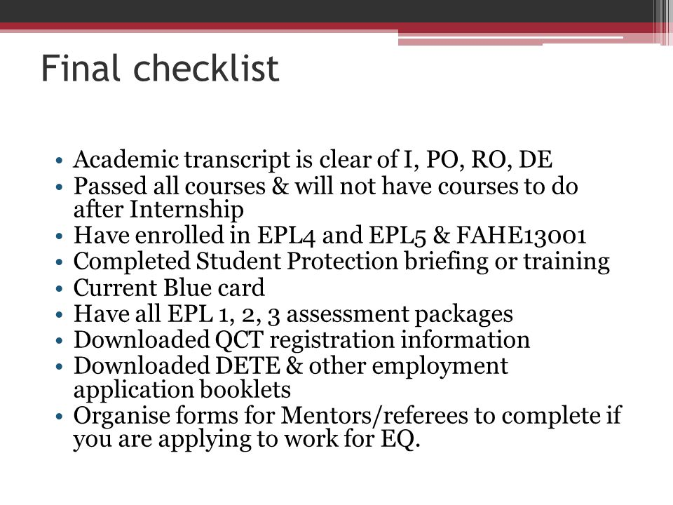 Final checklist Academic transcript is clear of I, PO, RO, DE Passed all courses & will not have courses to do after Internship Have enrolled in EPL4