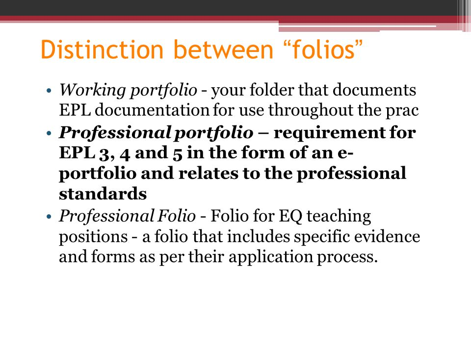 "Distinction between ""folios"" Working portfolio - your folder that documents EPL documentation for use throughout the prac Professional portfolio – req"
