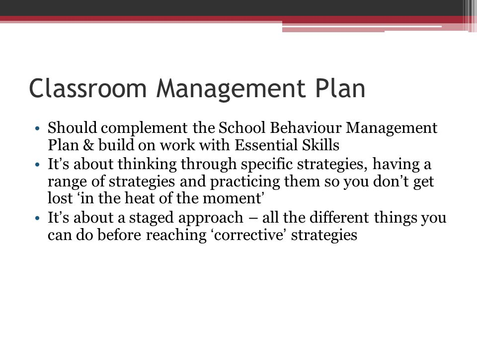 Classroom Management Plan Should complement the School Behaviour Management Plan & build on work with Essential Skills It's about thinking through spe