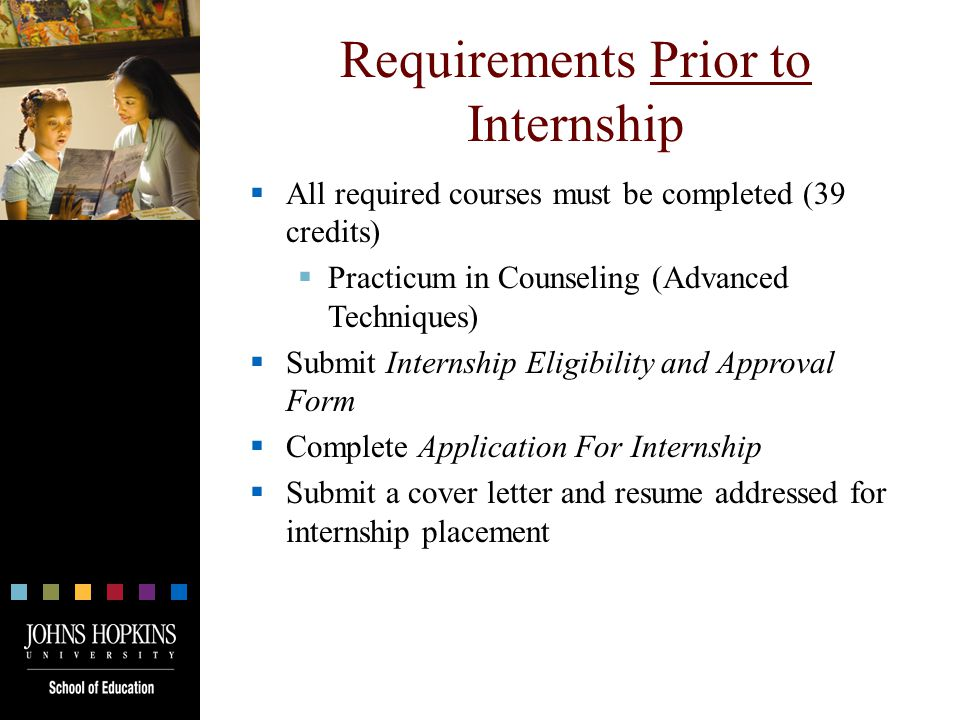 Requirements Prior to Internship  All required courses must be completed (39 credits)  Practicum in Counseling (Advanced Techniques)  Submit Internship Eligibility and Approval Form  Complete Application For Internship  Submit a cover letter and resume addressed for internship placement