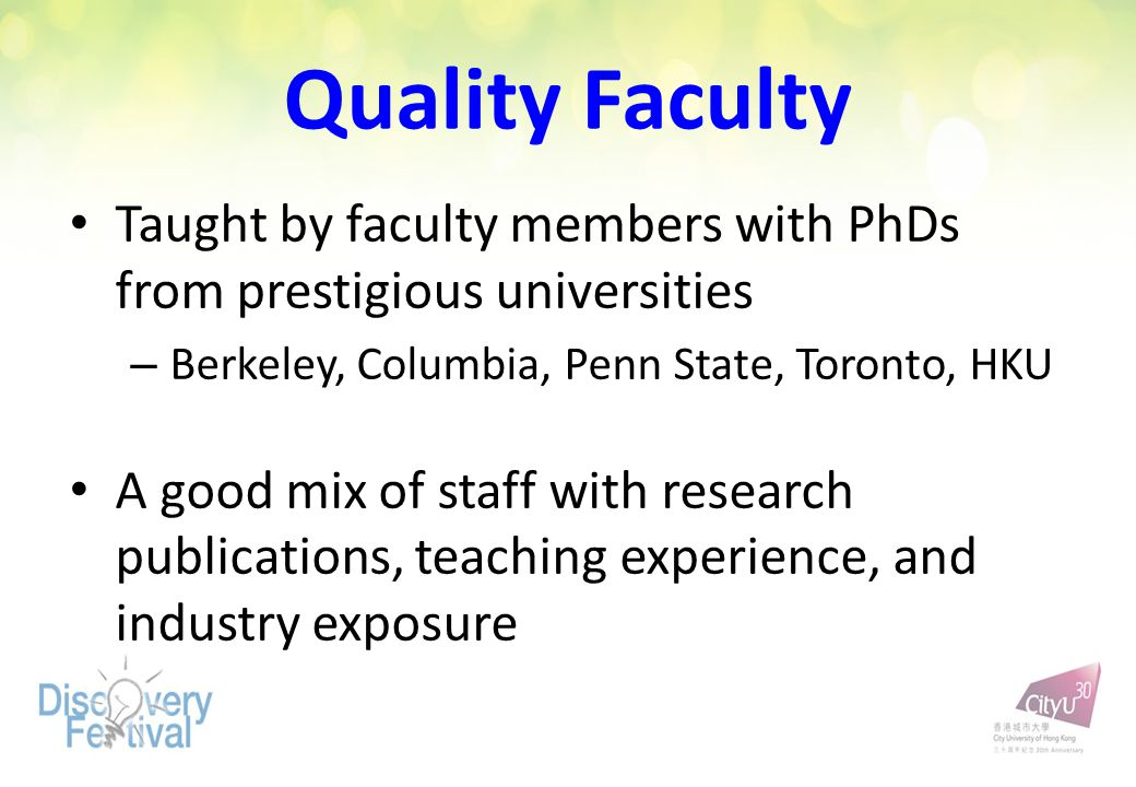 Quality Faculty Taught by faculty members with PhDs from prestigious universities – Berkeley, Columbia, Penn State, Toronto, HKU A good mix of staff w