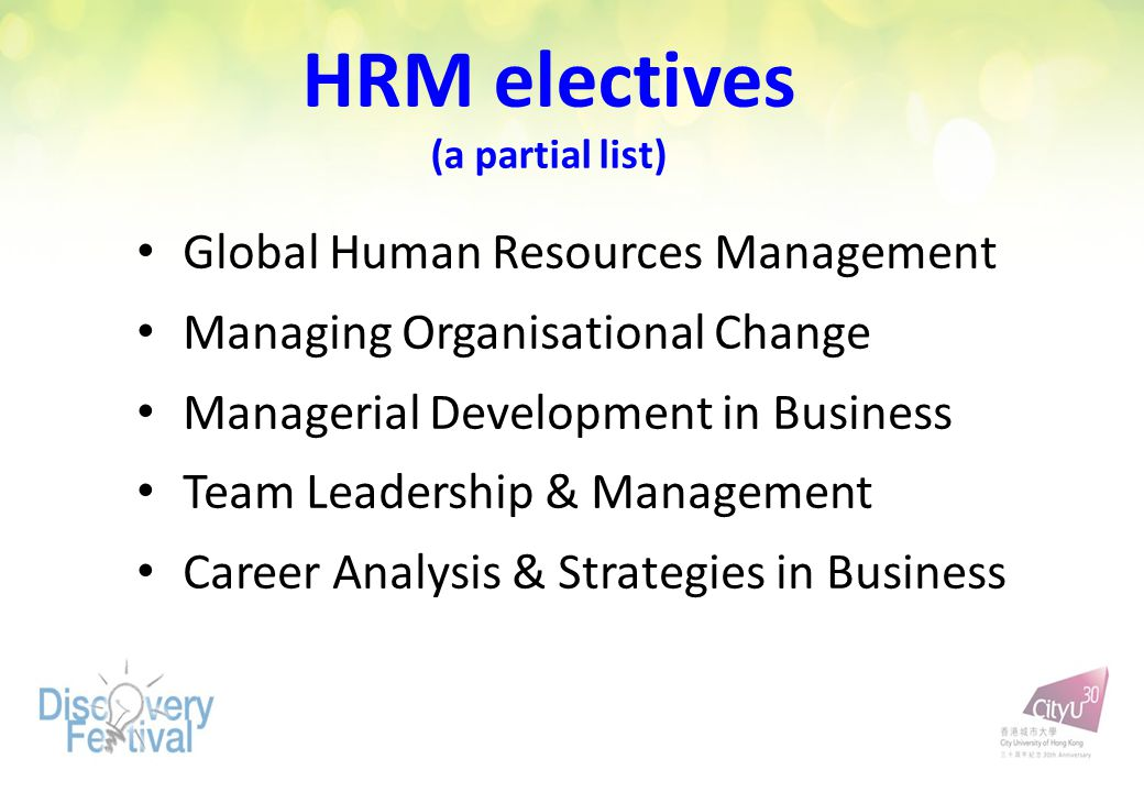 HRM electives (a partial list) Global Human Resources Management Managing Organisational Change Managerial Development in Business Team Leadership & Management Career Analysis & Strategies in Business