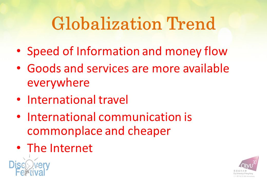 Globalization Trend Speed of Information and money flow Goods and services are more available everywhere International travel International communication is commonplace and cheaper The Internet