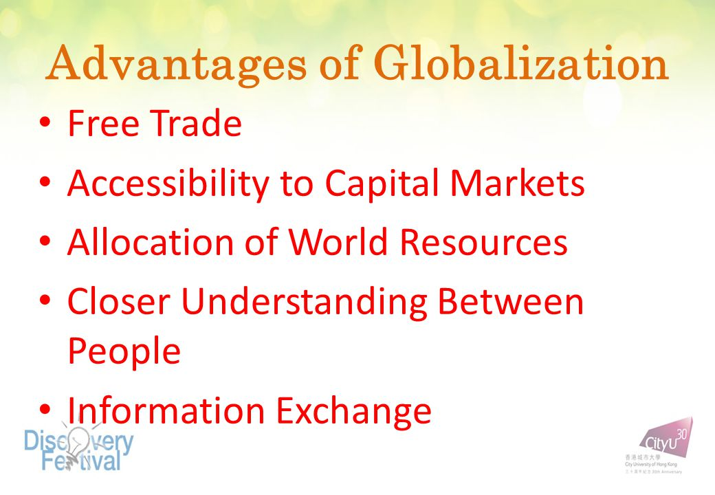 Advantages of Globalization Free Trade Accessibility to Capital Markets Allocation of World Resources Closer Understanding Between People Information
