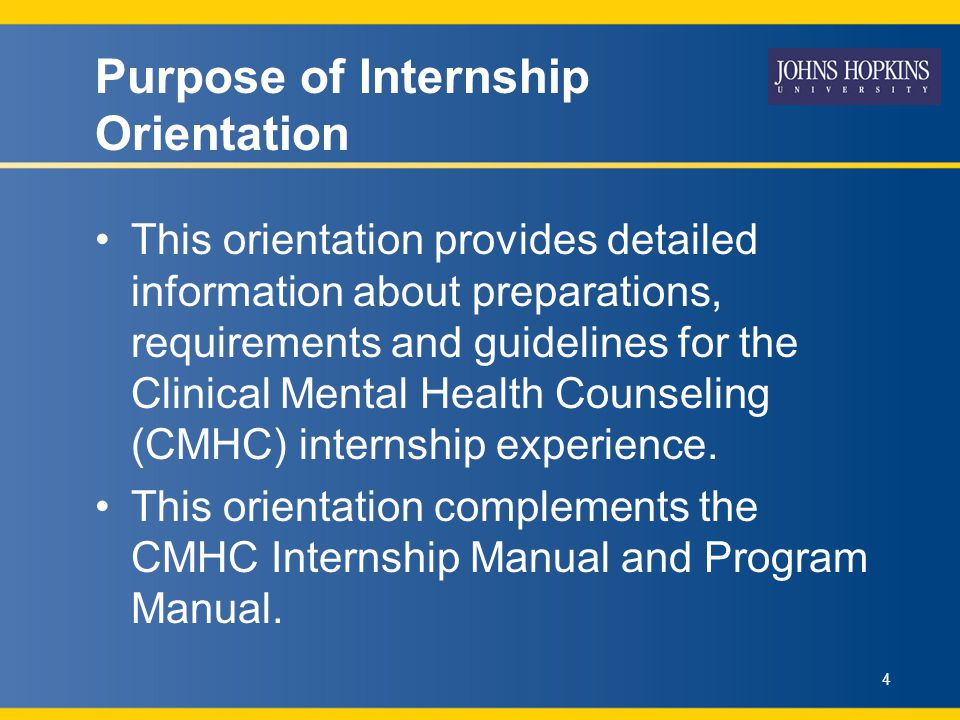 Purpose of Internship Orientation This orientation provides detailed information about preparations, requirements and guidelines for the Clinical Mental Health Counseling (CMHC) internship experience.