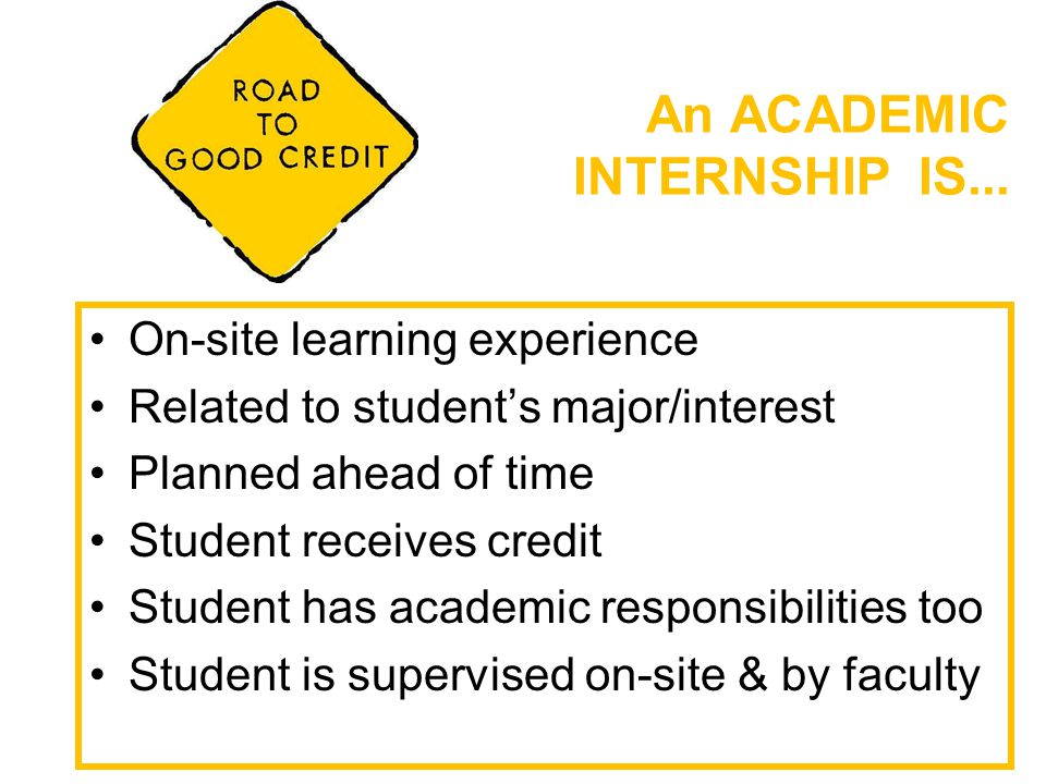 An ACADEMIC INTERNSHIP IS... On-site learning experience Related to student's major/interest Planned ahead of time Student receives credit Student has