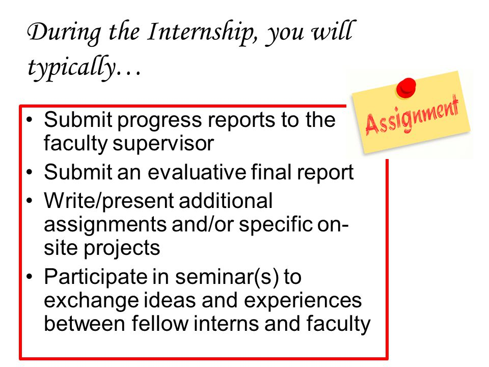 During the Internship, you will typically… Submit progress reports to the faculty supervisor Submit an evaluative final report Write/present additional assignments and/or specific on- site projects Participate in seminar(s) to exchange ideas and experiences between fellow interns and faculty