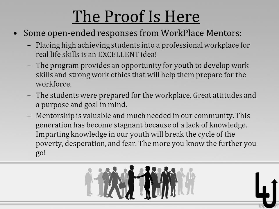 The Proof Is Here Some open-ended responses from WorkPlace Mentors: –Placing high achieving students into a professional workplace for real life skills is an EXCELLENT idea.