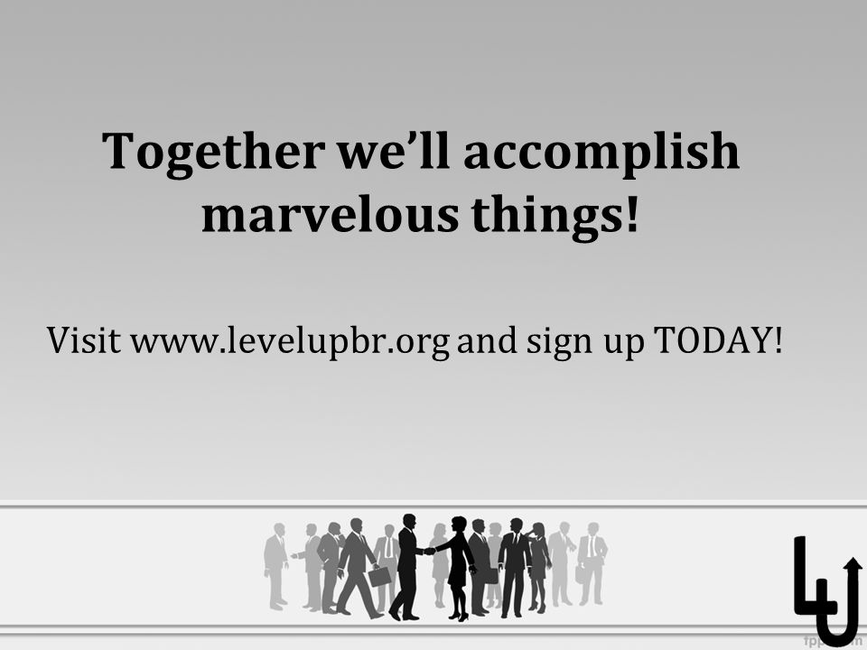 Together we'll accomplish marvelous things! Visit www.levelupbr.org and sign up TODAY!